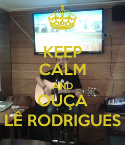 Poster: KEEP CALM AND OUÇA LÊ RODRIGUES