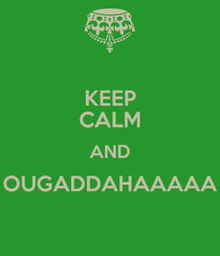 Poster: KEEP CALM AND OUGADDAHAAAAA