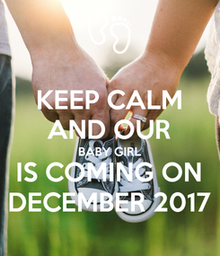 Poster: KEEP CALM AND OUR BABY GIRL IS COMING ON DECEMBER 2017