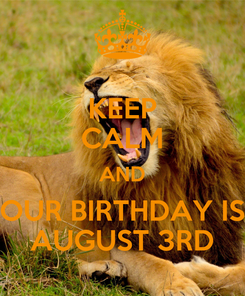 Poster: KEEP CALM AND OUR BIRTHDAY IS AUGUST 3RD