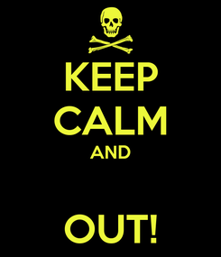 Poster: KEEP CALM AND  OUT!