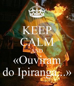 Poster: KEEP CALM AND «Ouviram do Ipiranga...»
