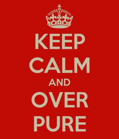 Poster: KEEP CALM AND OVER PURE