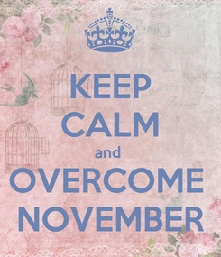 Poster: KEEP CALM and  OVERCOME  NOVEMBER