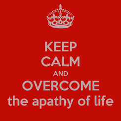 Poster: KEEP CALM AND OVERCOME the apathy of life