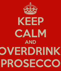 Poster: KEEP CALM AND OVERDRINK  PROSECCO
