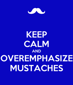 Poster: KEEP CALM AND OVEREMPHASIZE MUSTACHES