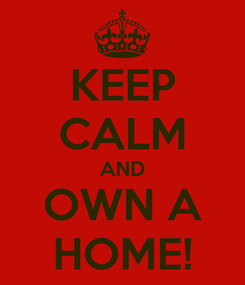 Poster: KEEP CALM AND OWN A HOME!