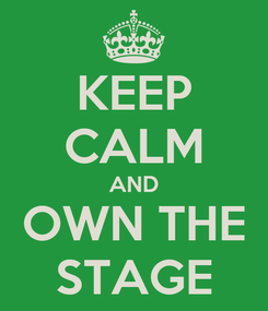 Poster: KEEP CALM AND OWN THE STAGE