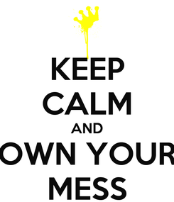 Poster: KEEP CALM AND OWN YOUR MESS
