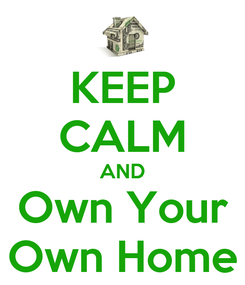 Poster: KEEP CALM AND Own Your Own Home