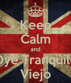 Poster: Keep Calm and Oye Tranquilo Viejo