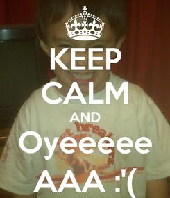 Poster: KEEP CALM AND Oyeeeee AAA :'(