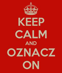 Poster: KEEP CALM AND OZNACZ ON