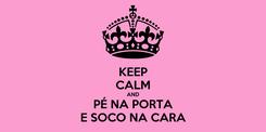 Poster: KEEP CALM AND PÉ NA PORTA E SOCO NA CARA