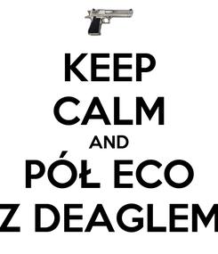 Poster: KEEP CALM AND PÓŁ ECO Z DEAGLEM