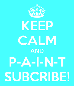 Poster: KEEP CALM AND P-A-I-N-T SUBCRIBE!