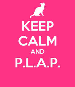 Poster: KEEP CALM AND P.L.A.P.