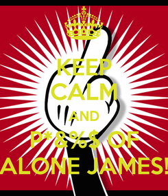 Poster: KEEP CALM AND P*&%$ OF ALONE JAMES!