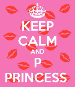 Poster: KEEP CALM AND P PRINCESS
