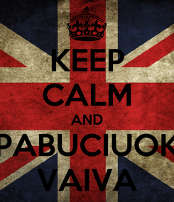 Poster: KEEP CALM AND PABUCIUOK VAIVA