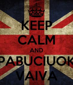 Poster: KEEP CALM AND PABUCIUOK VAIVA