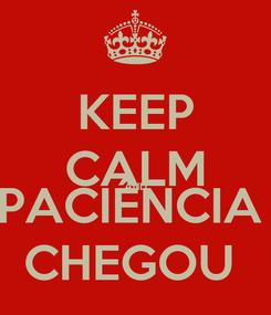 Poster: KEEP CALM AND PACIÊNCIA  CHEGOU