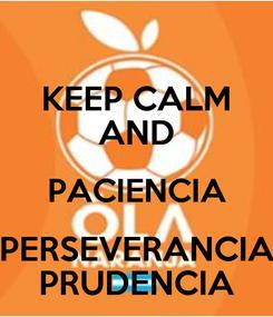 Poster: KEEP CALM AND PACIENCIA PERSEVERANCIA PRUDENCIA