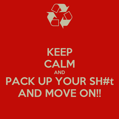 Poster: KEEP CALM AND PACK UP YOUR SH#t AND MOVE ON!!