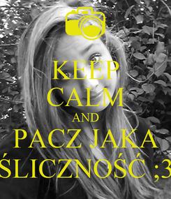 Poster: KEEP CALM AND PACZ JAKA ŚLICZNOŚĆ ;3