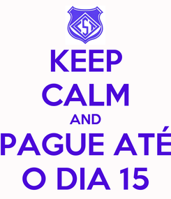 Poster: KEEP CALM AND PAGUE ATÉ O DIA 15