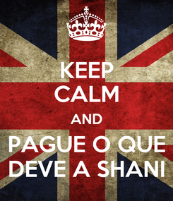 Poster: KEEP CALM AND PAGUE O QUE DEVE A SHANI