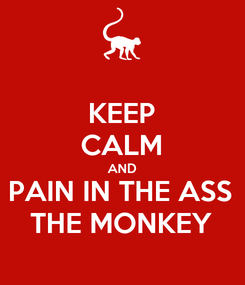 Poster: KEEP CALM AND PAIN IN THE ASS THE MONKEY