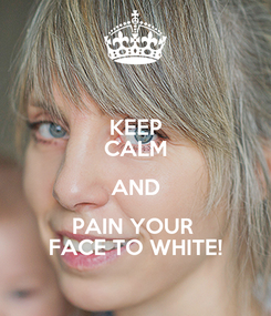 Poster: KEEP CALM AND PAIN YOUR  FACE TO WHITE!