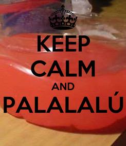 Poster: KEEP CALM AND PALALALÚ