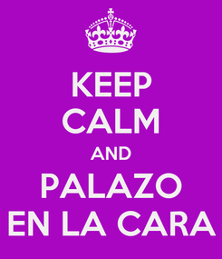 Poster: KEEP CALM AND PALAZO EN LA CARA