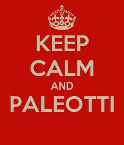 Poster: KEEP CALM AND PALEOTTI