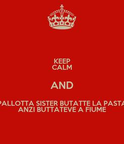 Poster: KEEP CALM AND PALLOTTA SISTER BUTATTE LA PASTA ANZI BUTTATEVE A FIUME