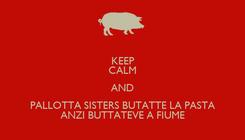 Poster: KEEP CALM AND PALLOTTA SISTERS BUTATTE LA PASTA ANZI BUTTATEVE A FIUME