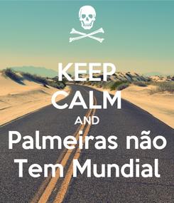 Poster: KEEP CALM AND Palmeiras não Tem Mundial