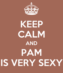 Poster: KEEP CALM AND PAM IS VERY SEXY