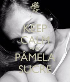 Poster: KEEP CALM AND PÂMELA SUCRE