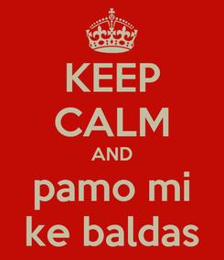 Poster: KEEP CALM AND pamo mi ke baldas