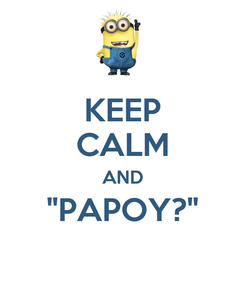 "Poster: KEEP CALM AND ""PAPOY?"""