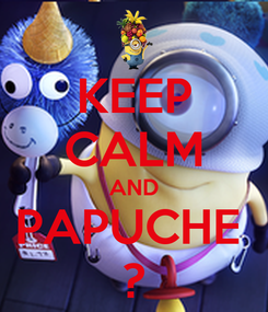 Poster: KEEP CALM AND PAPUCHE  ?