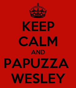 Poster: KEEP CALM AND PAPUZZA  WESLEY