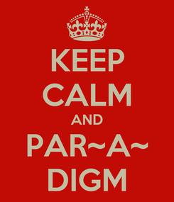 Poster: KEEP CALM AND PAR~A~ DIGM