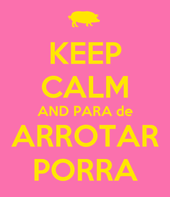 Poster: KEEP CALM AND PARA de  ARROTAR  PORRA