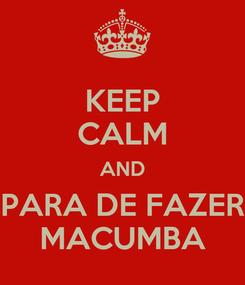 Poster: KEEP CALM AND PARA DE FAZER MACUMBA