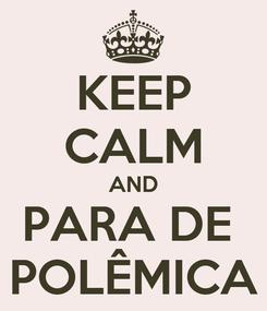 Poster: KEEP CALM AND PARA DE  POLÊMICA